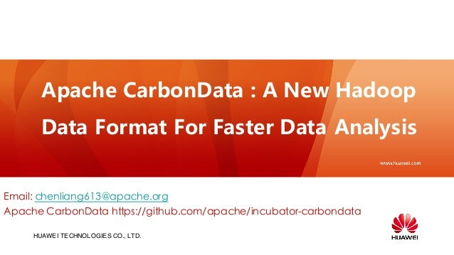 HUAWEI TECHNOLOGIES CO., LTD. Apache CarbonData : A New Hadoop Data Format For Faster Data Analysis Email: chenliang613@ap...