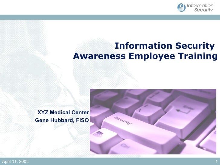 Information Security  Awareness Employee Training XYZ Medical Center Gene Hubbard, FISO