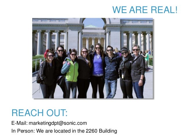WE ARE REAL! REACH OUT: E-Mail: marketingdpt@sonic.com In Person: We are located in the 2260 Building