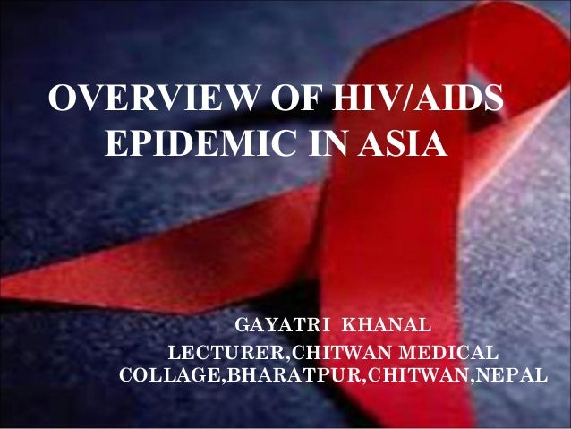 OVERVIEW OF HIV/AIDS EPIDEMIC IN ASIA GAYATRI KHANAL LECTURER,CHITWAN MEDICAL COLLAGE,BHARATPUR,CHITWAN,NEPAL
