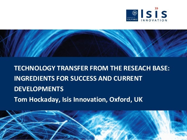 TECHNOLOGY TRANSFER FROM THE RESEACH BASE: INGREDIENTS FOR SUCCESS AND CURRENT DEVELOPMENTS Tom Hockaday, Isis Innovation,...