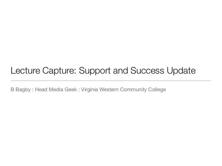 Lecture Capture: Support and Success UpdateB Bagby : Head Media Geek : Virginia Western Community College