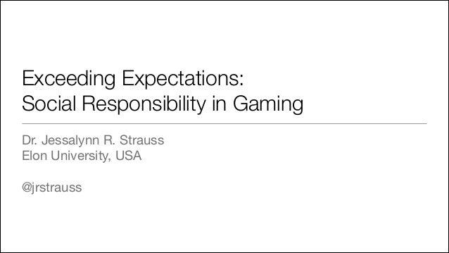 Exceeding Expectations: Social Responsibility in Gaming Dr. Jessalynn R. Strauss  Elon University, USA    @jrstrauss