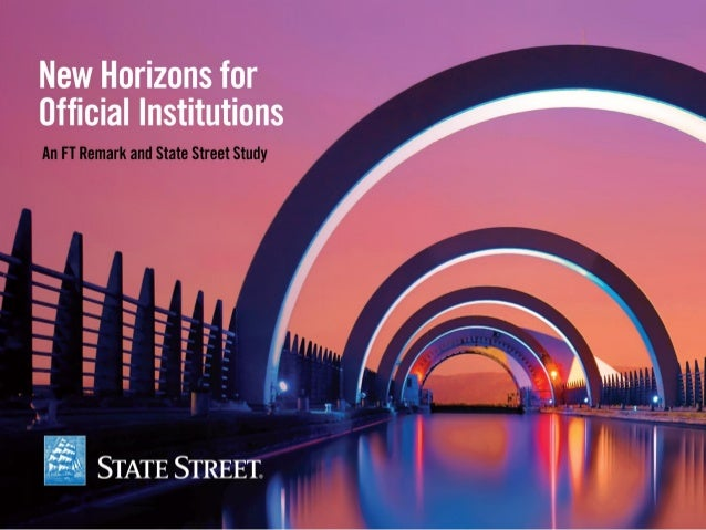 OFFICIAL INSTITUTIONS New Horizons for Official Institutions an FT Remark and State Street Study Executive Summary April 2...
