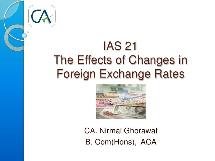 IAS 21 The Effects of Changes in  Foreign Exchange Rates CA. Nirmal Ghorawat B. Com(Hons),  ACA