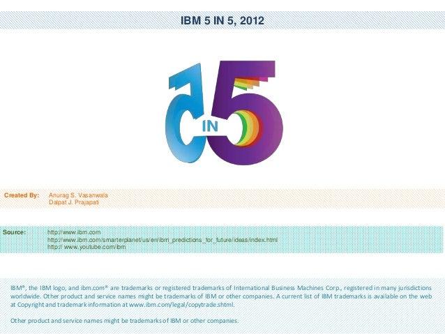 IBM 5 IN 5, 2012  Created By:  Anurag S. Vasanwala Dalpat J. Prajapati  Source:  http://www.ibm.com http://www.ibm.com/sma...
