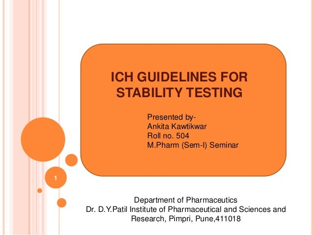 ICH GUIDELINES FOR STABILITY TESTING Presented by- Ankita Kawtikwar Roll no. 504 M.Pharm (Sem-I) Seminar Department of Pha...