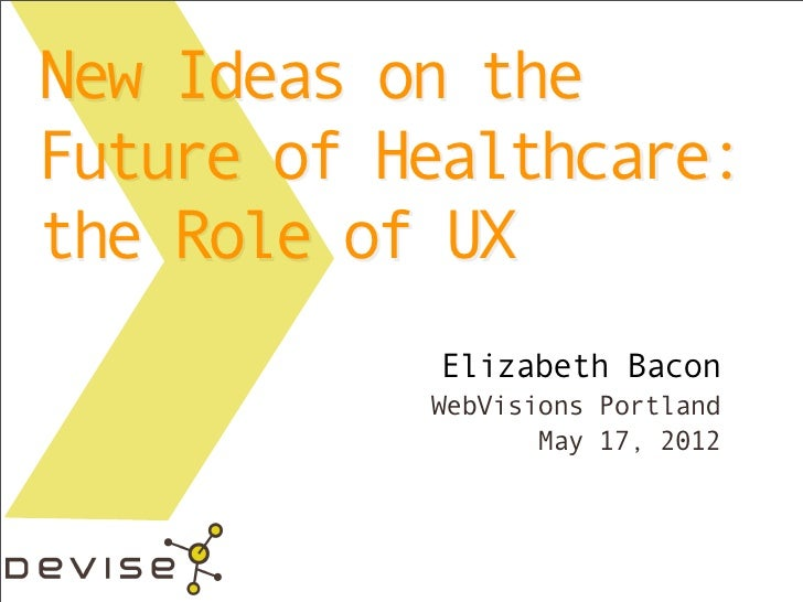 New Ideas on theFuture of Healthcare:the Role of UX           Elizabeth Bacon           WebVisions Portland               ...