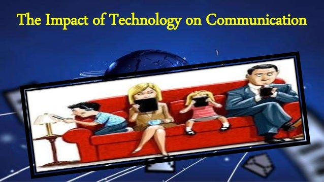 effects of technology on communication essay The impact of technology on families and communities essaysdiscuss the impact of social, legal and technological change on individuals, groups, families and communities as time moves on so does humanity and society we adapt and change as new knowledge and understanding is presented to us in differ.