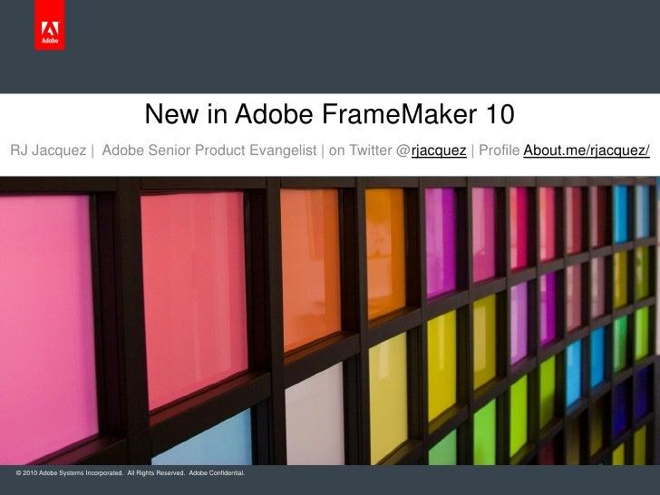 New in Adobe FrameMaker 10RJ Jacquez | Adobe Senior Product Evangelist | on Twitter @rjacquez | Profile About.me/rjacquez/...