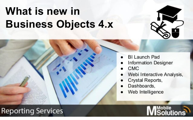 What is new in Business Objects 4.x ● BI Launch Pad ● Information Designer ● CMC ● Webi Interactive Analysis, ● Crystal Re...