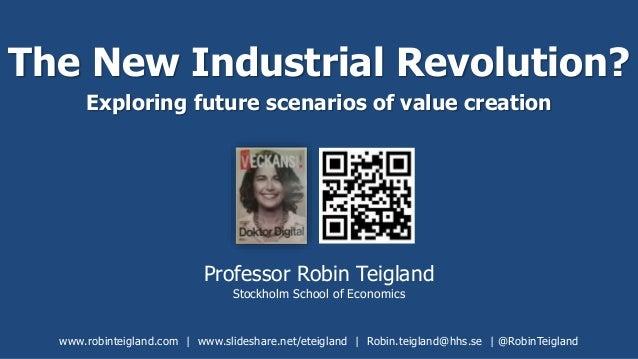 The New Industrial Revolution? Exploring future scenarios of value creation Professor Robin Teigland Stockholm School of E...