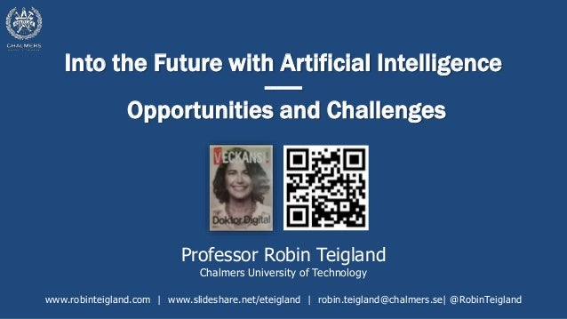Into the Future with Artificial Intelligence ------ Opportunities and Challenges Professor Robin Teigland Chalmers Univers...