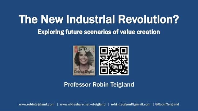 The New Industrial Revolution? Exploring future scenarios of value creation Professor Robin Teigland www.robinteigland.com...