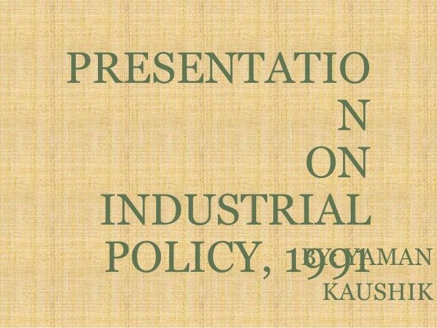 PRESENTATIO N ON INDUSTRIAL POLICY, 1991BY: YAMAN KAUSHIK