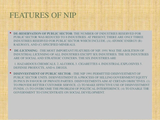 main features of industrial policy 1991 On july 24, 1991, government of india announced its new industrial policy with an aim to correct the distortion and weakness of the industrial structure of the countrysalient features.