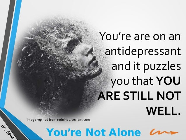 Image repined from rednihao.deviant.com  You're are on an antidepressant and it puzzles you that YOU ARE STILL NOT WELL.  ...