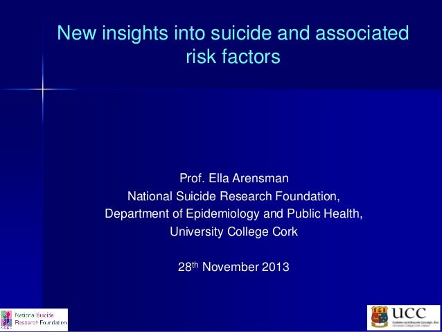 New insights into suicide and associated risk factors  Prof. Ella Arensman National Suicide Research Foundation, Departmen...
