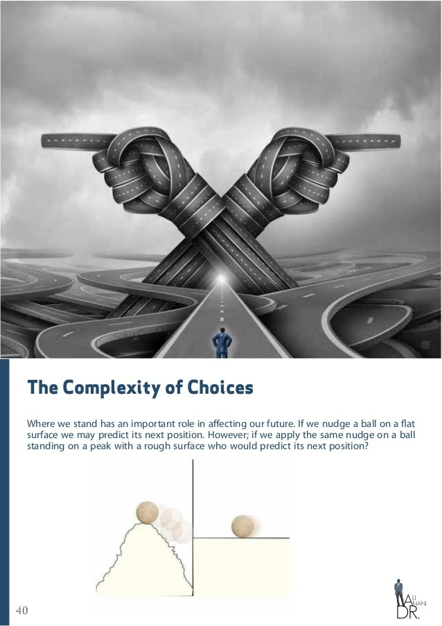 40 The Complexity of Choices Where we stand has an important role in affecting our future. If we nudge a ball on a flat su...