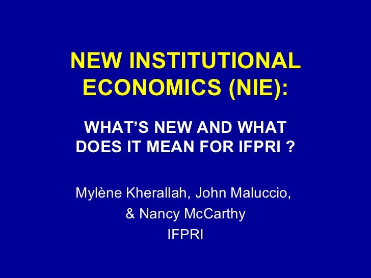 NEW INSTITUTIONAL ECONOMICS (NIE): WHAT'S NEW AND WHAT DOES IT MEAN FOR IFPRI ? Mylène Kherallah, John Maluccio,  & Nancy ...