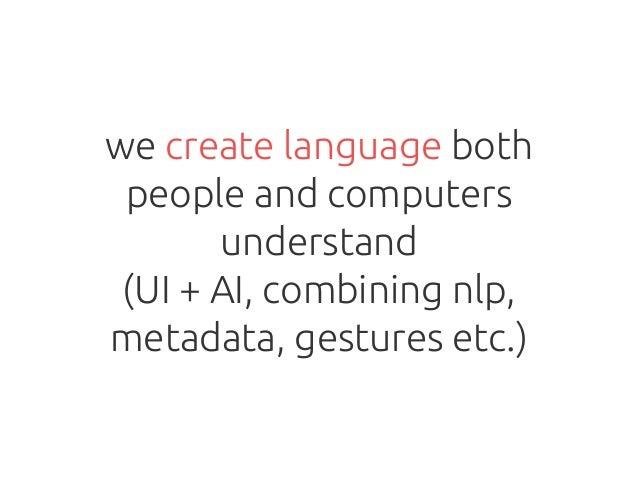 we create language both people and computers understand (UI + AI, combining nlp, metadata, gestures etc.)