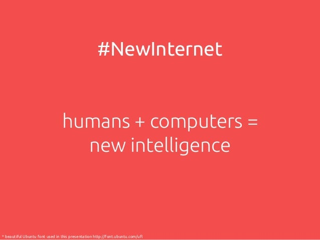 #NewInternet  humans + computers = new intelligence  * beautiful Ubuntu font used in this presentation http://font.ubuntu....