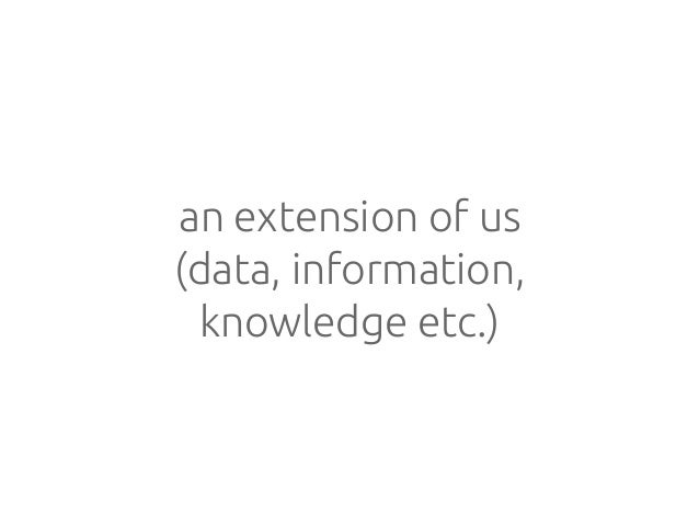 an extension of us (data, information, knowledge etc.)