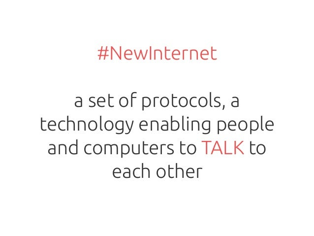 #NewInternet a set of protocols, a technology enabling people and computers to TALK to each other