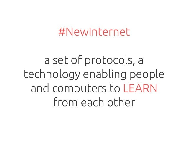 #NewInternet a set of protocols, a technology enabling people and computers to LEARN from each other