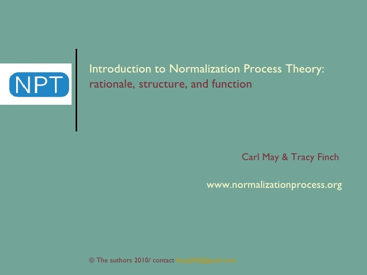 Introduction to Normalization Process Theory:  rationale, structure, and function Carl May & Tracy Finch  www.normalizatio...