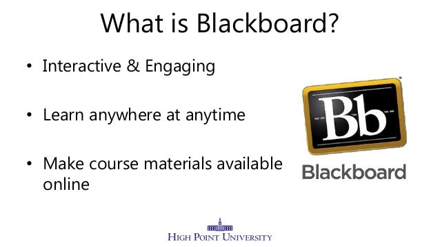 What is Blackboard? • Interactive & Engaging • Learn anywhere at anytime • Make course materials available online