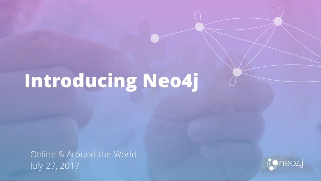Introducing Neo4j Online & Around the World July 27, 2017