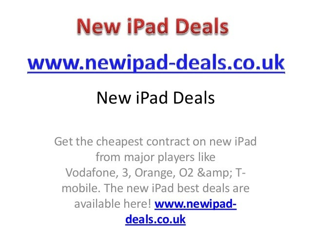 New iPad DealsGet the cheapest contract on new iPad        from major players like Vodafone, 3, Orange, O2 & T- mobile...