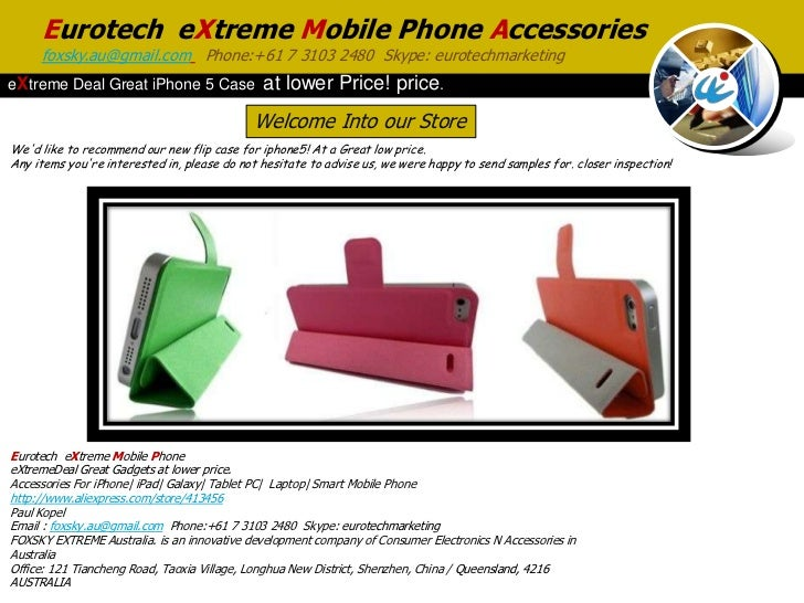 Eurotech eXtreme Mobile Phone Accessories     foxsky.au@gmail.com Phone:+61 7 3103 2480 Skype: eurotechmarketingeXtreme De...