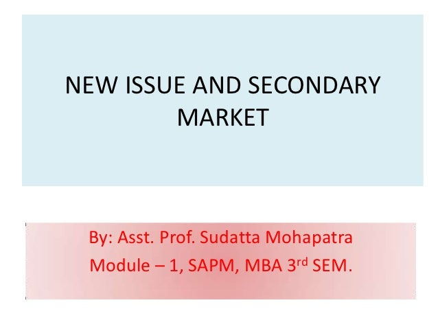 NEW ISSUE AND SECONDARY        MARKET By: Asst. Prof. Sudatta Mohapatra Module – 1, SAPM, MBA 3rd SEM.