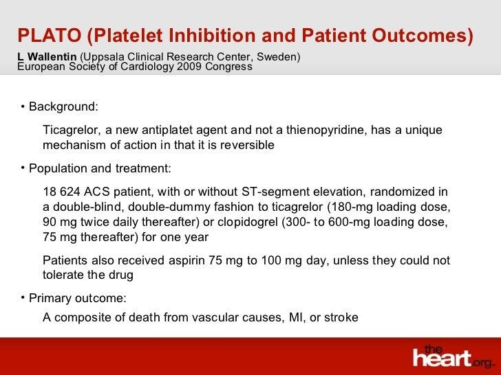 PLATO (Platelet Inhibition and Patient Outcomes) <ul><li>Background: </li></ul><ul><ul><li>Ticagrelor, a new antiplatet ag...