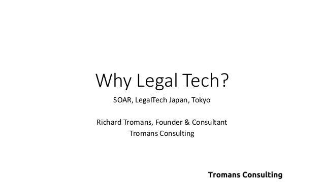 Why Legal Tech? SOAR, LegalTech Japan, Tokyo Richard Tromans, Founder & Consultant Tromans Consulting
