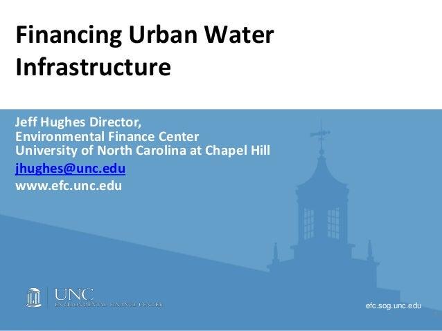 efc.sog.unc.edu Financing Urban Water Infrastructure Jeff Hughes Director, Environmental Finance Center University of Nort...