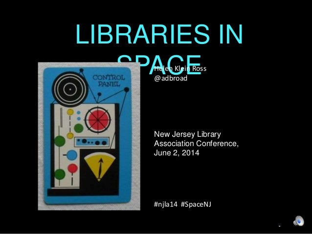 LIBRARIES IN  SPACE  Helen Klein Ross  @adbroad  New Jersey Library  Association Conference,  June 2, 2014  #njla14 #Space...