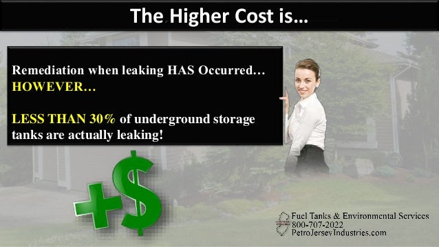 The Higher Cost is… Remediation when leaking HAS Occurred… HOWEVER… LESS THAN 30% of underground storage tanks are actuall...
