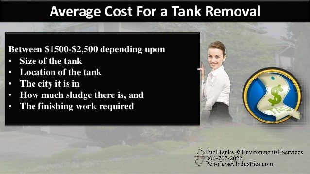 Average Cost For a Tank Removal Between $1500-$2,500 depending upon • Size of the tank • Location of the tank • The city i...