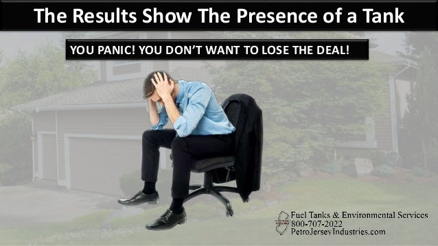 The Results Show The Presence of a Tank YOU PANIC! YOU DON'T WANT TO LOSE THE DEAL!
