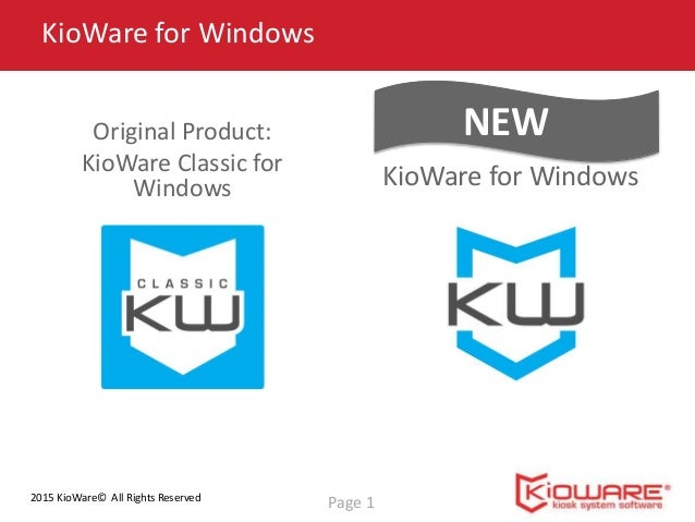 2015 KioWare© All Rights Reserved New Product: KioWare for Windows KioWare for Windows Page 1 NEWOriginal Product: KioWare...
