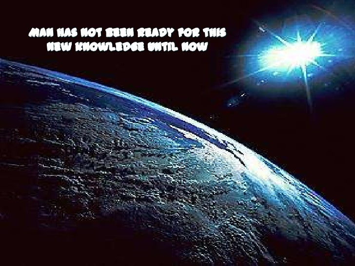 Man has not been ready for this<br />new knowledge until now<br />