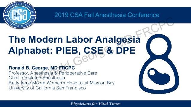 2019 CSA Fall Anesthesia Conference The Modern Labor Analgesia Alphabet: PIEB, CSE & DPE Ronald B. George, MD FRCPC Profes...