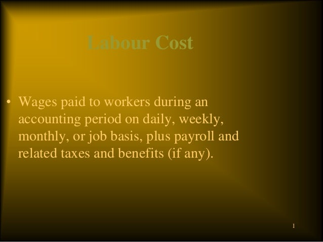 Labour Cost • Wages paid to workers during an accounting period on daily, weekly, monthly, or job basis, plus payroll and ...