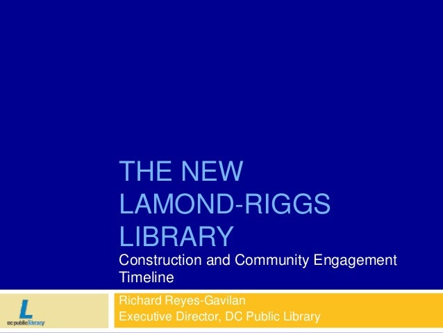THE NEW LAMOND-RIGGS LIBRARY Construction and Community Engagement Timeline Richard Reyes-Gavilan Executive Director, DC P...