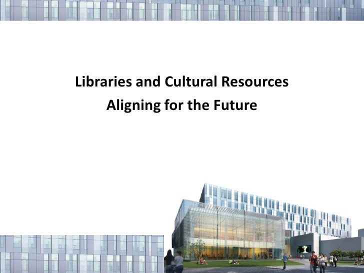 Libraries and Cultural Resources<br />Aligning for the Future<br />
