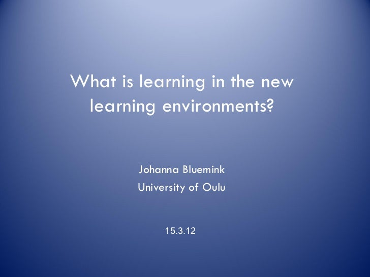 What is learning in the new learning environments?        Johanna Bluemink        University of Oulu             15.3.12