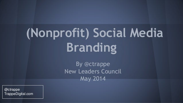 (Nonprofit) Social Media Branding By @ctrappe New Leaders Council May 2014 @ctrappe TrappeDigital.com